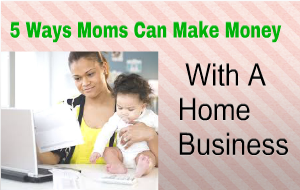 5 Ways Moms Can Make Money With A Home Business